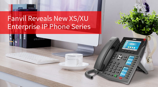 Fanvil Reveals New XS/XU Enterprise IP Phone Series