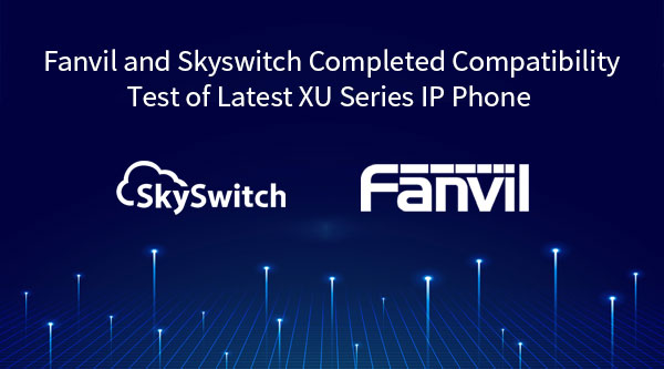 Fanvil and Skyswitch Completed Compatibility Test of Latest XU Series IP Phone